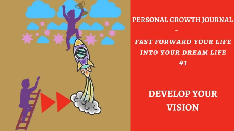 Personal Growth Journal: Fast forward your life into your dream life #1- Develop Your Vision